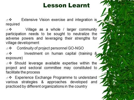 Lesson Learnt   Extensive Vision exercise and integration is required   Village as a whole / larger community participation needs to be sought to neutralize.