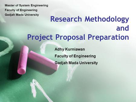 Research Methodology <strong>and</strong> Project Proposal Preparation Adhy Kurniawan Faculty of Engineering Gadjah Mada University Master of System Engineering Faculty.