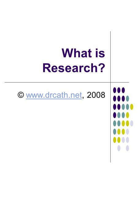 What is Research? © www.drcath.net, 2008.