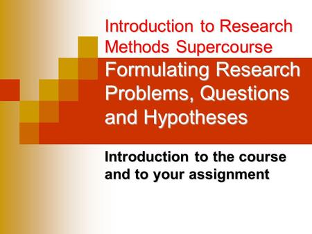 Introduction to Research Methods Supercourse Formulating Research Problems, Questions and Hypotheses Introduction to the course and to your assignment.