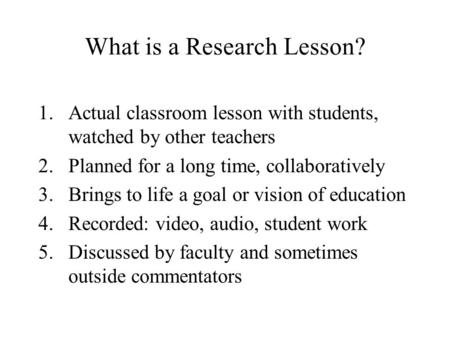 What is a Research Lesson? 1.Actual classroom lesson with students, watched by other teachers 2.Planned for a long time, collaboratively 3.Brings to life.