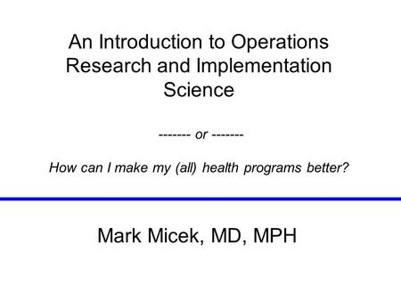 An Introduction to Operations Research and Implementation Science ------- or ------- How can I make my (all) health programs better? Mark Micek, MD, MPH.