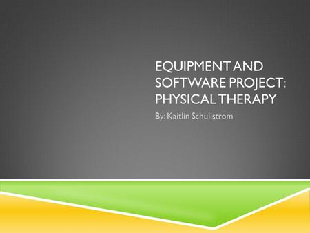 EQUIPMENT AND SOFTWARE PROJECT: PHYSICAL THERAPY By: Kaitlin Schullstrom.