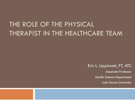 THE ROLE OF THE PHYSICAL THERAPIST IN THE HEALTHCARE TEAM Eric L. Lippincott, PT, ATC Associate Professor Health Science Department Lock Haven University.