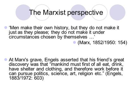 The Marxist perspective 'Men make their own history, but they do not make it just as they please; they do not make it under circumstances chosen by themselves.