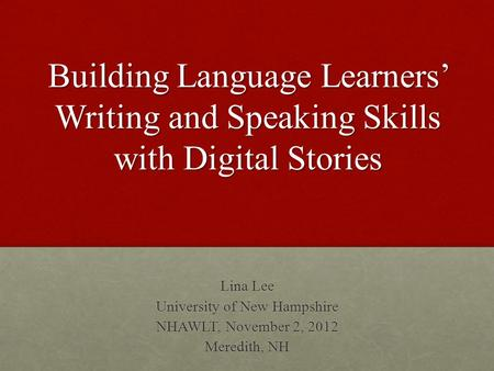 Building Language Learners' Writing and Speaking Skills with Digital Stories Lina Lee University of New Hampshire NHAWLT, November 2, 2012 Meredith, NH.