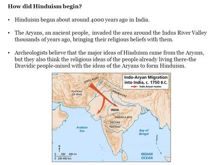 How did Hinduism begin? Hinduism began about around 4000 years ago in India. The Aryans, an ancient people, invaded the area around the Indus River Valley.