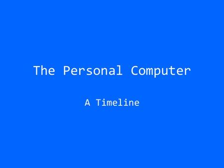 The Personal Computer A Timeline. 1977 The Commodore PET First Personal Computer 1Mhz processor 4K memory Tape drive for storage Capable of displaying.
