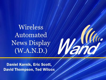 Wireless Automated News Display (W.A.N.D.) Daniel Karnik, Eric Scott, David Thompson, Ted Wilcox.