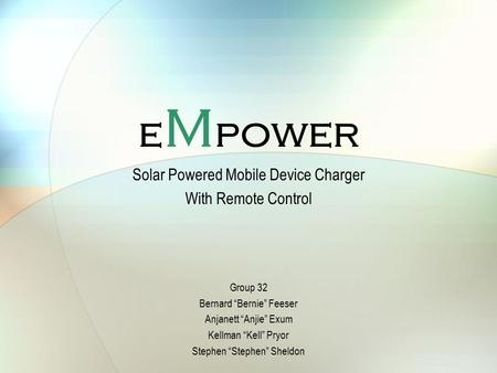 "E M power Solar Powered Mobile Device Charger With Remote Control Group 32 Bernard ""Bernie"" Feeser Anjanett ""Anjie"" Exum Kellman ""Kell"" Pryor Stephen ""Stephen"""