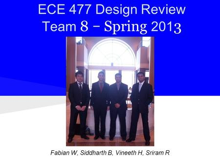 ECE 477 Design Review Team 8 − Spring 201 3 Names: Fabian W, Siddharth B, Vineeth H, Sriram R.