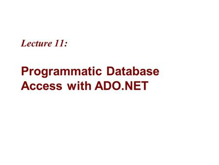 Lecture 11: Programmatic Database Access with ADO.NET.