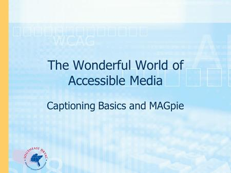 The Wonderful World of Accessible Media Captioning Basics and MAGpie.