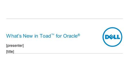 What's New in Toad ™ for Oracle ® [presenter] [title]