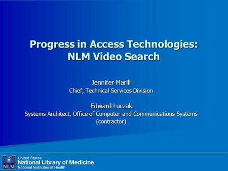 Progress in Access Technologies: NLM Video Search Jennifer Marill Chief, Technical Services Division Edward Luczak Systems Architect, Office of Computer.