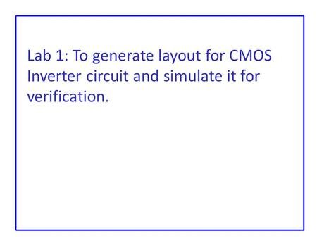 Lab 1: To generate layout for CMOS Inverter circuit and simulate it for verification.