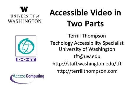 Accessible Video in Two Parts Terrill Thompson Techology Accessibility Specialist University of Washington