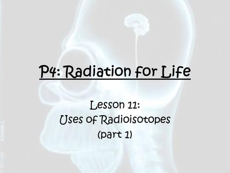 P4: Radiation for Life Lesson 11: Uses of Radioisotopes (part 1)