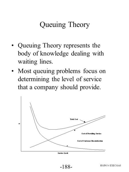 -188- HMP654/EXECMAS Queuing Theory Queuing Theory represents the body of knowledge dealing with waiting lines. Most queuing problems focus on determining.