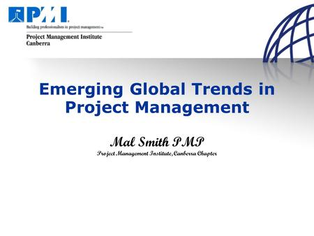 Emerging Global Trends in Project Management Mal Smith PMP Project Management Institute, Canberra Chapter.