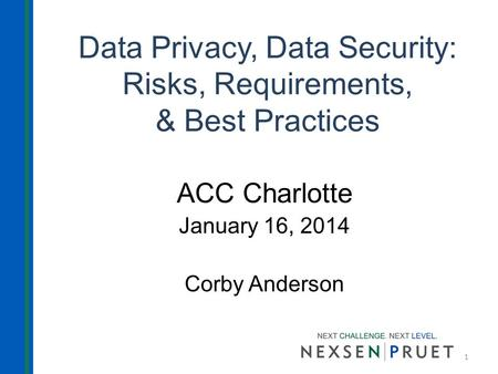 Data Privacy, Data Security: Risks, Requirements, & Best Practices ACC Charlotte January 16, 2014 Corby Anderson 1.