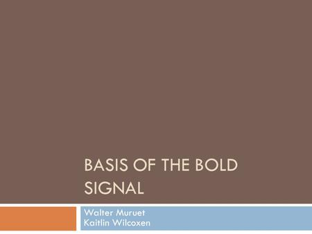 BASIS OF THE BOLD SIGNAL Walter Muruet Kaitlin Wilcoxen.