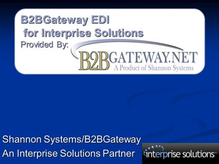 B2BGateway EDI for Interprise Solutions for Interprise Solutions Provided By: Shannon Systems/B2BGateway An Interprise Solutions Partner.