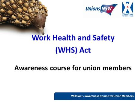 WHS Act – Awareness Course for Union Members Work Health and Safety (WHS) Act Awareness course for union members.