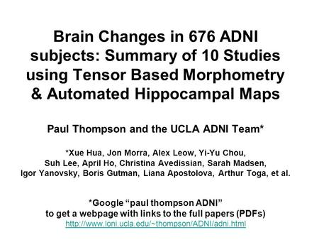 Brain Changes in 676 ADNI subjects: Summary of 10 Studies using Tensor Based Morphometry & Automated Hippocampal Maps Paul Thompson and the UCLA ADNI Team*