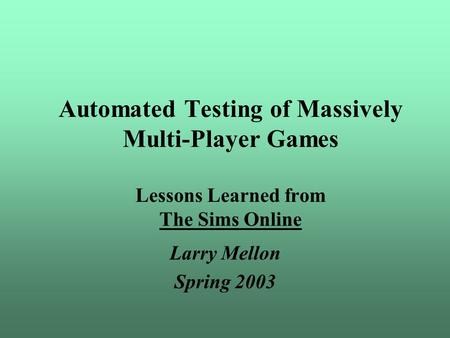 Automated Testing of Massively Multi-Player Games Lessons Learned from The Sims Online Larry Mellon Spring 2003.