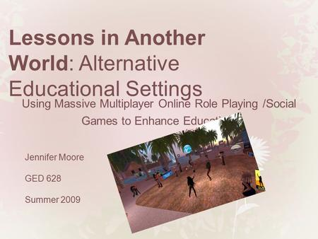 Lessons in Another World: Alternative Educational Settings Jennifer Moore GED 628 Summer 2009 Using Massive Multiplayer Online Role Playing /Social Games.
