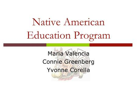Native American Education Program Maria Valencia Connie Greenberg Yvonne Corella.