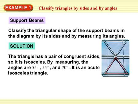 EXAMPLE 1 Classify triangles by sides and by angles SOLUTION The triangle has a pair of congruent sides, so it is isosceles. By measuring, the angles are.