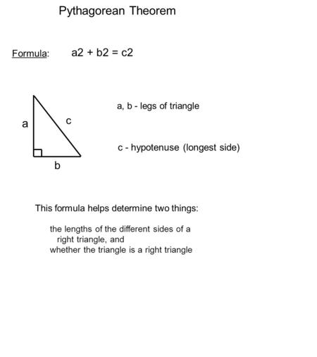 Pythagorean Theorem Formula: a2 + b2 = c2 This formula helps determine two things: the lengths of the different sides of a right triangle, and whether.