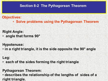 Section 8-2 The Pythagorean Theorem Objectives: Solve problems using the Pythagorean Theorem Right Angle: angle that forms 90° Hypotenuse: in a right triangle,