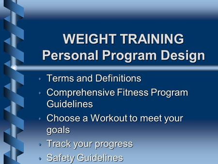 WEIGHT TRAINING Personal Program Design s Terms and Definitions s Comprehensive Fitness Program Guidelines s Choose a Workout to meet your goals s Track.
