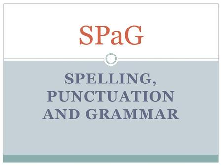 SPELLING, PUNCTUATION AND GRAMMAR SPaG. Spelling, Punctuation and Grammar AIMS *Present an overview of the new test requirements for the end of key stage.
