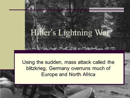 Hitler ' s Lightning War Using the sudden, mass attack called the blitzkrieg, Germany overruns much of Europe and North Africa.