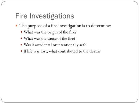 Fire Investigations The purpose of a fire investigation is to determine: What was the origin of the fire? What was the cause of the fire? Was it accidental.