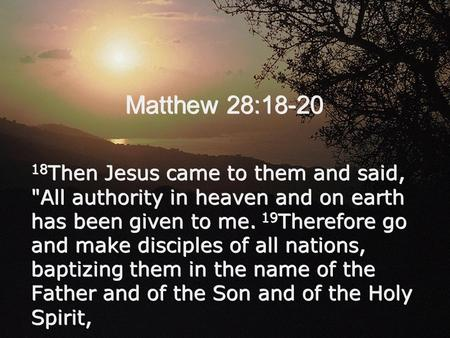 Matthew 28:18-20 18 Then Jesus came to them and said, All authority in heaven and on earth has been given to me. 19 Therefore go and make disciples of.