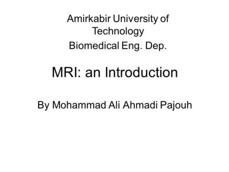 MRI: an Introduction By Mohammad Ali Ahmadi Pajouh Amirkabir University of Technology Biomedical Eng. Dep.