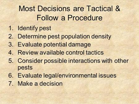 Most Decisions are Tactical & Follow a Procedure 1.Identify pest 2.Determine pest population density 3.Evaluate potential damage 4.Review available control.