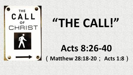 """THE CALL!"" Acts 8:26-40 ( Matthew 28:18-20 ; Acts 1:8 )"