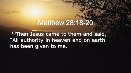 "Matthew 28:18-20 18 Then Jesus came to them and said, ""All authority in heaven and on earth has been given to me. 18 Then Jesus came to them and said,"