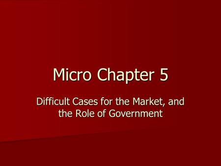 Micro Chapter 5 Difficult Cases for the Market, and the Role of Government.