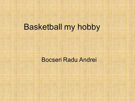 Basketball my hobby Bocseri Radu Andrei. Basketball Hello ! My name is Radu. I`m 15 years old.