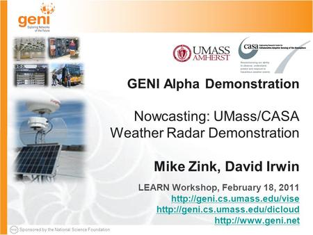 Sponsored by the National Science Foundation GENI Alpha Demonstration Nowcasting: UMass/CASA Weather Radar Demonstration Mike Zink, David Irwin LEARN Workshop,