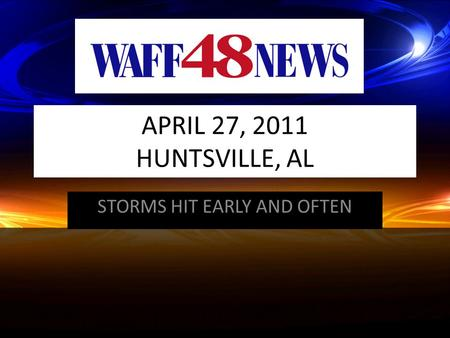 APRIL 27, 2011 HUNTSVILLE, AL STORMS HIT EARLY AND OFTEN.