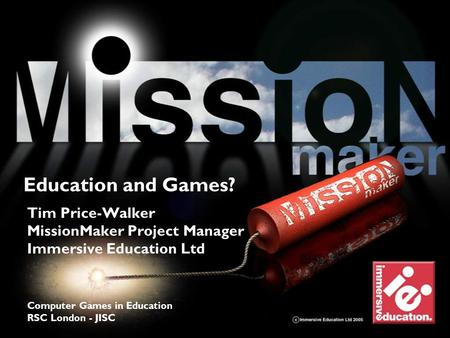 Explore > discover > learn Tim Price-Walker MissionMaker Project Manager Immersive Education Ltd Computer Games in Education RSC London - JISC Education.
