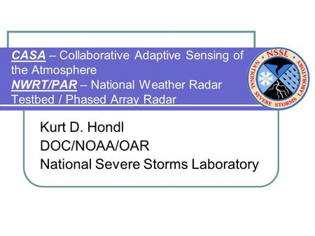 CASA – Collaborative Adaptive Sensing of the Atmosphere NWRT/PAR – National Weather Radar Testbed / Phased Array Radar Kurt D. Hondl DOC/NOAA/OAR National.